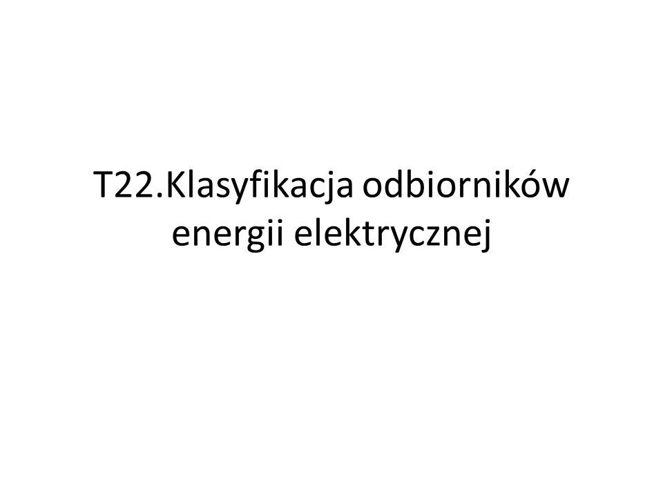 T22.Klasyfikacja odbiorników energii elektrycznej