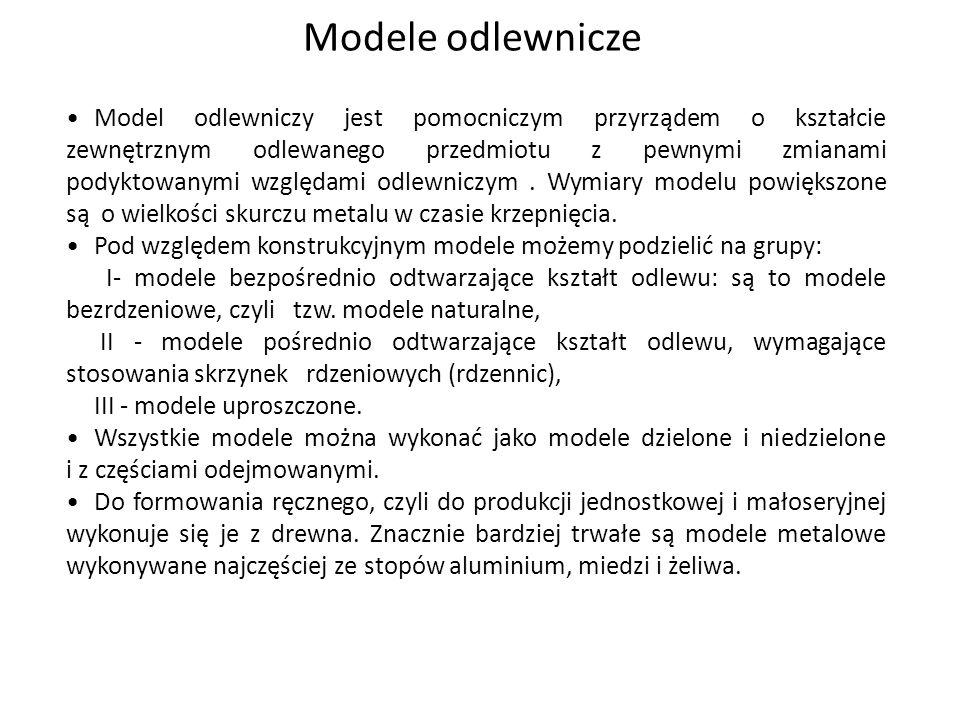 Modele odlewnicze Model odlewniczy jest pomocniczym przyrządem o kształcie zewnętrznym odlewanego przedmiotu z pewnymi zmianami podyktowanymi względam
