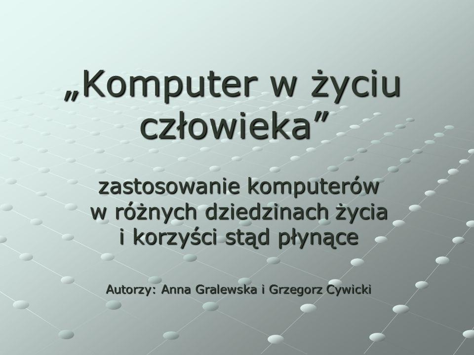 Komputer w życiu człowieka zastosowanie komputerów w różnych dziedzinach życia i korzyści stąd płynące Autorzy: Anna Gralewska i Grzegorz Cywicki