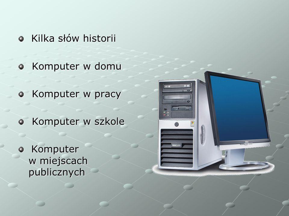 Kilka słów historii Kilka słów historii Komputer w domu Komputer w domu Komputer w pracy Komputer w pracy Komputer w szkole Komputer w szkole Komputer