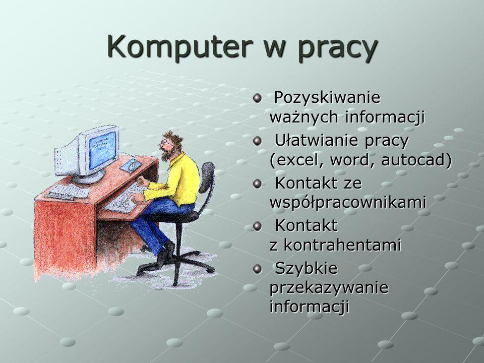 Komputer w pracy Pozyskiwanie ważnych informacji Ułatwianie pracy (excel, word, autocad) Kontakt ze współpracownikami Kontakt z kontrahentami Szybkie