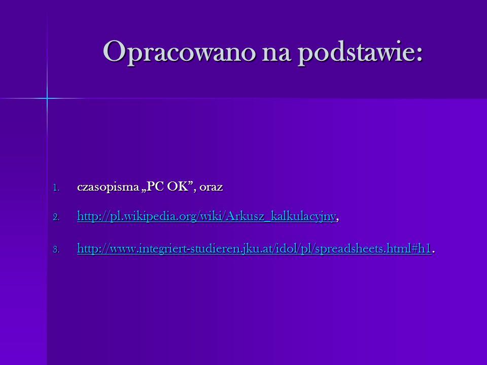 Opracowano na podstawie: 1. czasopisma PC OK, oraz 2. http://pl.wikipedia.org/wiki/Arkusz_kalkulacyjny, http://pl.wikipedia.org/wiki/Arkusz_kalkulacyj