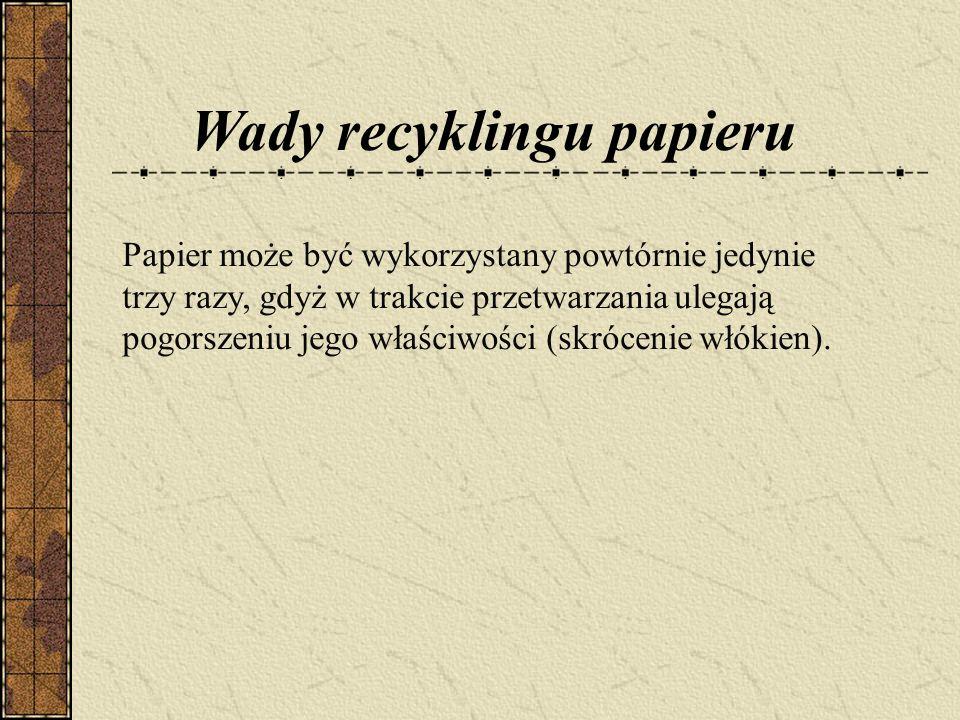 Papier może być wykorzystany powtórnie jedynie trzy razy, gdyż w trakcie przetwarzania ulegają pogorszeniu jego właściwości (skrócenie włókien).