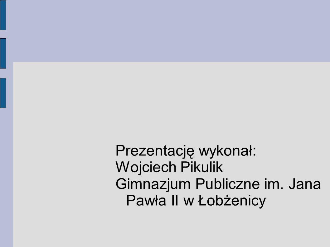 Prezentację wykonał: Wojciech Pikulik Gimnazjum Publiczne im. Jana Pawła II w Łobżenicy