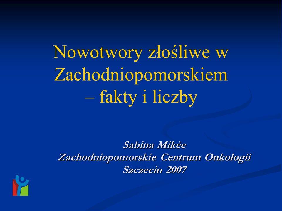 Nowotwory złośliwe w Zachodniopomorskiem – fakty i liczby Sabina Mikèe Zachodniopomorskie Centrum Onkologii Szczecin 2007