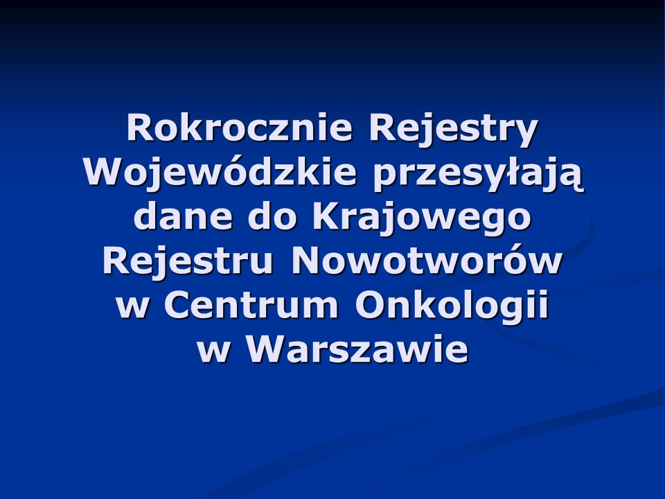 Dane ogólnopolskie są weryfikowane oraz łączone w zbiór roczny w Krajowym Rejestrze Nowotworów