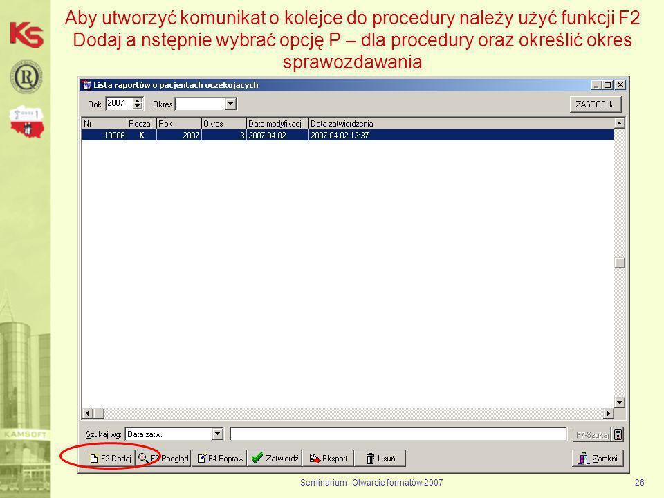 Seminarium - Otwarcie formatów 200726 Aby utworzyć komunikat o kolejce do procedury należy użyć funkcji F2 Dodaj a nstępnie wybrać opcję P – dla procedury oraz określić okres sprawozdawania