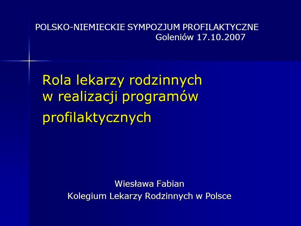 Rola lekarzy rodzinnych w realizacji programów profilaktycznych Wiesława Fabian Kolegium Lekarzy Rodzinnych w Polsce POLSKO-NIEMIECKIE SYMPOZJUM PROFILAKTYCZNE Goleniów 17.10.2007