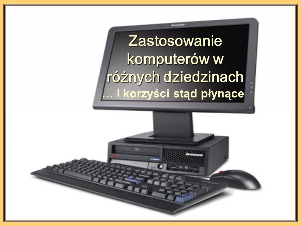 Zastosowanie komputerów w różnych dziedzinach … i korzyści stąd płynące