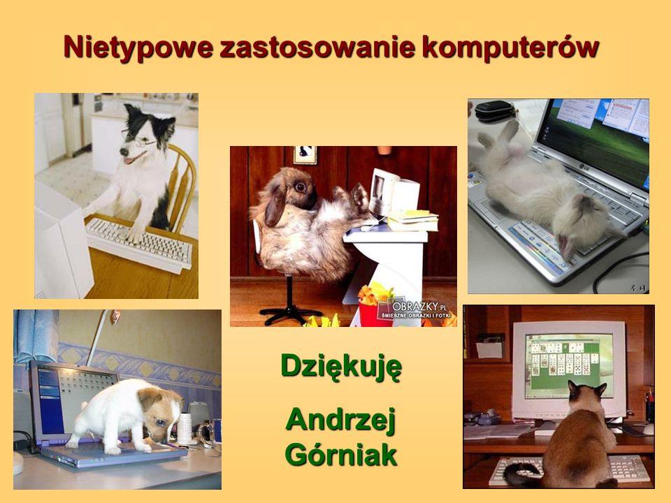 Nietypowe zastosowanie komputerów Dziękuję Andrzej Górniak