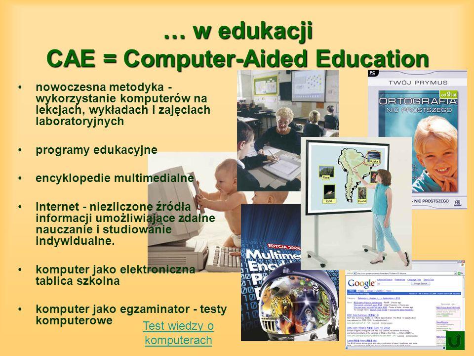 … w edukacji CAE = Computer-Aided Education nowoczesna metodyka - wykorzystanie komputerów na lekcjach, wykładach i zajęciach laboratoryjnych programy edukacyjne encyklopedie multimedialne Internet - niezliczone źródła informacji umożliwiające zdalne nauczanie i studiowanie indywidualne.