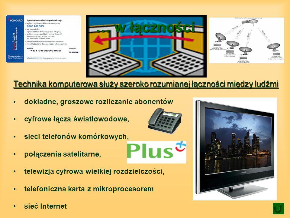 … w łączności Technika komputerowa służy szeroko rozumianej łączności między ludźmi dokładne, groszowe rozliczanie abonentów cyfrowe łącza światłowodowe, sieci telefonów komórkowych, połączenia satelitarne, telewizja cyfrowa wielkiej rozdzielczości, telefoniczna karta z mikroprocesorem sieć Internet
