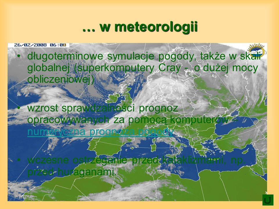 … w meteorologii długoterminowe symulacje pogody, także w skali globalnej (superkomputery Cray - o dużej mocy obliczeniowej) wzrost sprawdzalności prognoz opracowywanych za pomocą komputerów – numeryczna prognoza pogody numeryczna prognoza pogody wczesne ostrzeganie przed kataklizmami, np.