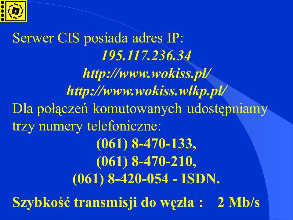 Serwer CIS posiada adres IP: 195.117.236.34 http://www.wokiss.pl/ http://www.wokiss.wlkp.pl/ Dla połączeń komutowanych udostępniamy trzy numery telefo