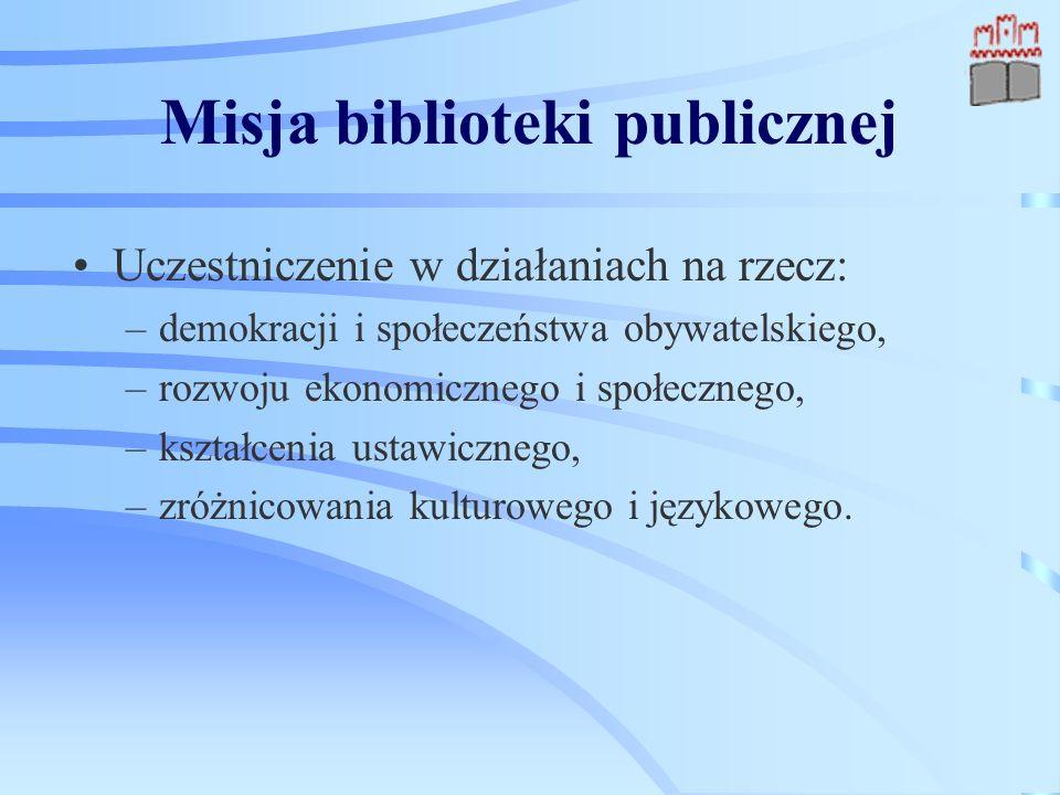 Misja biblioteki publicznej Uczestniczenie w działaniach na rzecz: –demokracji i społeczeństwa obywatelskiego, –rozwoju ekonomicznego i społecznego, –kształcenia ustawicznego, –zróżnicowania kulturowego i językowego.
