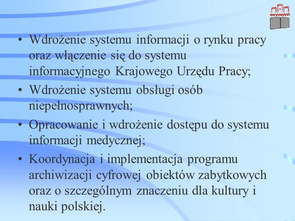 Wdrożenie systemu informacji o rynku pracy oraz włączenie się do systemu informacyjnego Krajowego Urzędu Pracy; Wdrożenie systemu obsługi osób niepełnosprawnych; Opracowanie i wdrożenie dostępu do systemu informacji medycznej; Koordynacja i implementacja programu archiwizacji cyfrowej obiektów zabytkowych oraz o szczególnym znaczeniu dla kultury i nauki polskiej.
