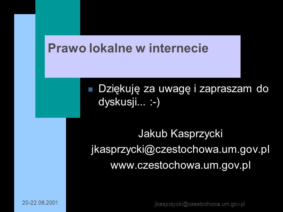 20-22.06.2001 jkasprzycki@czestochowa.um.gov.pl Prawo lokalne w internecie n Dziękuję za uwagę i zapraszam do dyskusji... :-) Jakub Kasprzycki jkasprz