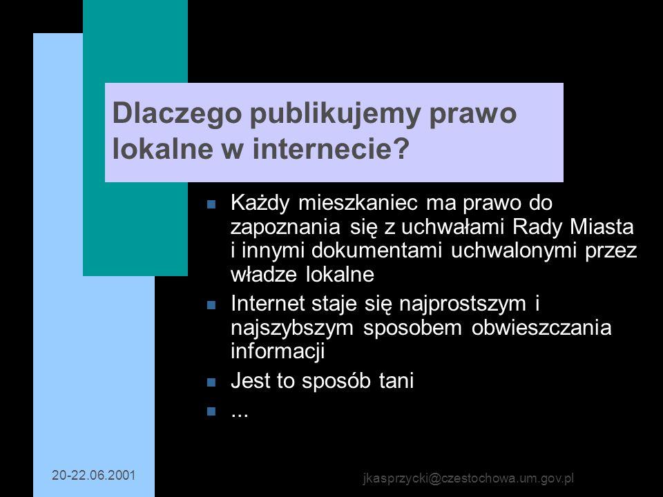 20-22.06.2001 jkasprzycki@czestochowa.um.gov.pl Dlaczego publikujemy prawo lokalne w internecie? n Każdy mieszkaniec ma prawo do zapoznania się z uchw