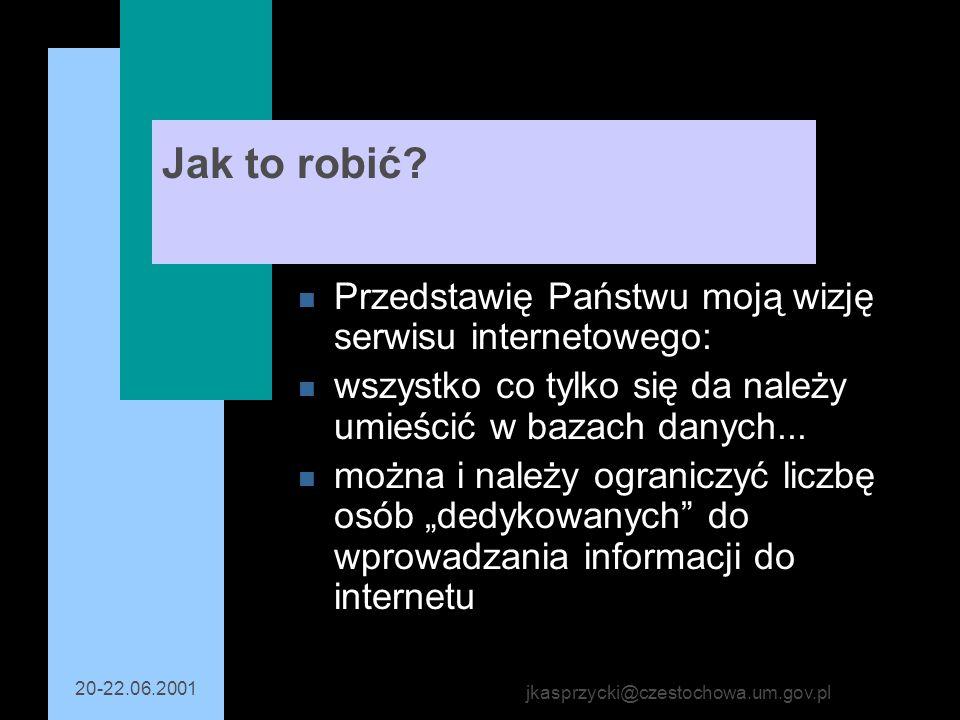 20-22.06.2001 jkasprzycki@czestochowa.um.gov.pl Jak to robić? n Przedstawię Państwu moją wizję serwisu internetowego: n wszystko co tylko się da należ