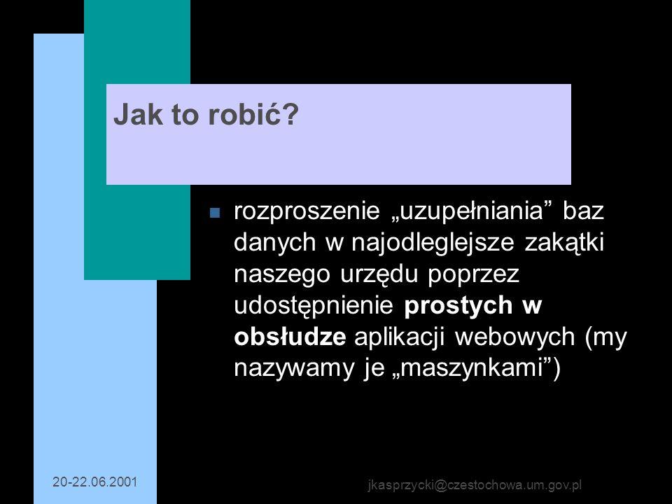 20-22.06.2001 jkasprzycki@czestochowa.um.gov.pl Jak to robić? n rozproszenie uzupełniania baz danych w najodleglejsze zakątki naszego urzędu poprzez u