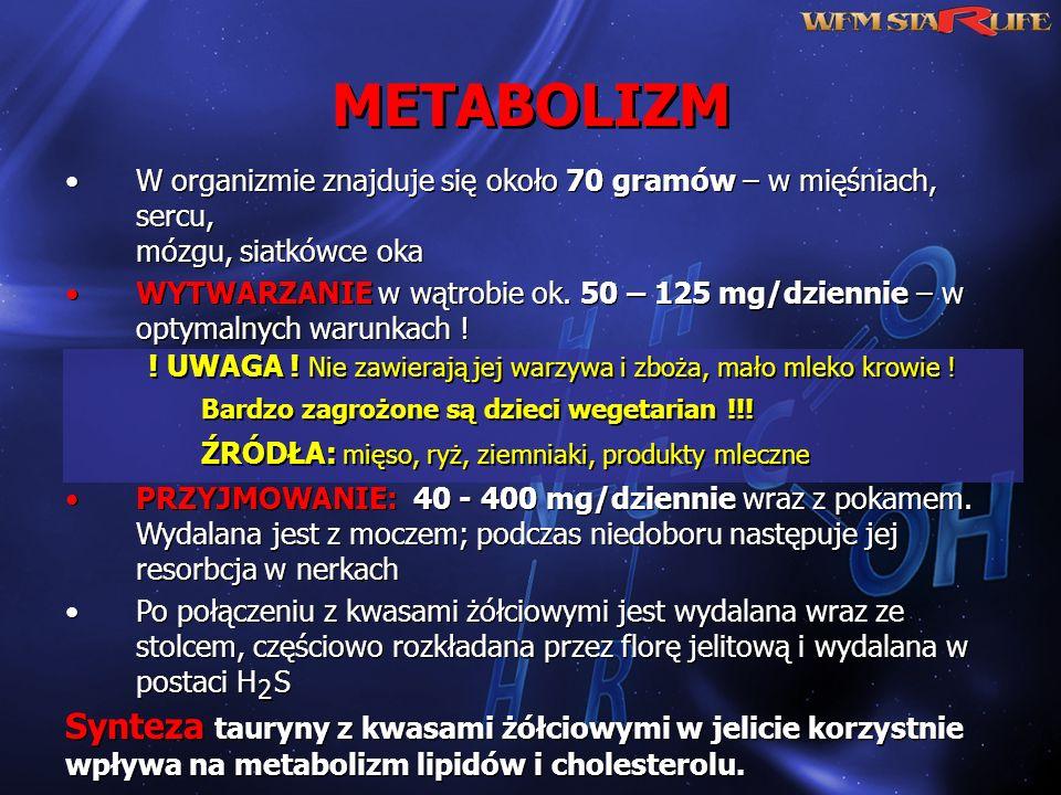 METABOLIZM Synteza tauryny z kwasami żółciowymi w jelicie korzystnie wpływa na metabolizm lipidów i cholesterolu. W organizmie znajduje się około 70 g
