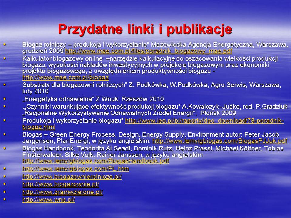 Przydatne linki i publikacje Biogaz rolniczy – produkcja i wykorzystanie Mazowiecka Agencja Energetyczna, Warszawa, grudzień 2009 http://www.mae.com.p