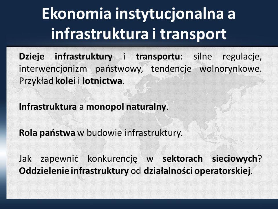Ekonomia instytucjonalna a infrastruktura i transport Dzieje infrastruktury i transportu: silne regulacje, interwencjonizm państwowy, tendencje wolnorynkowe.