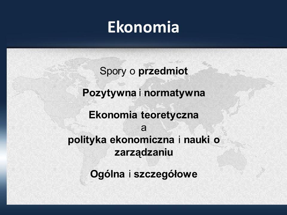 Ekonomia Spory o przedmiot Pozytywna i normatywna Ekonomia teoretyczna a polityka ekonomiczna i nauki o zarządzaniu Ogólna i szczegółowe
