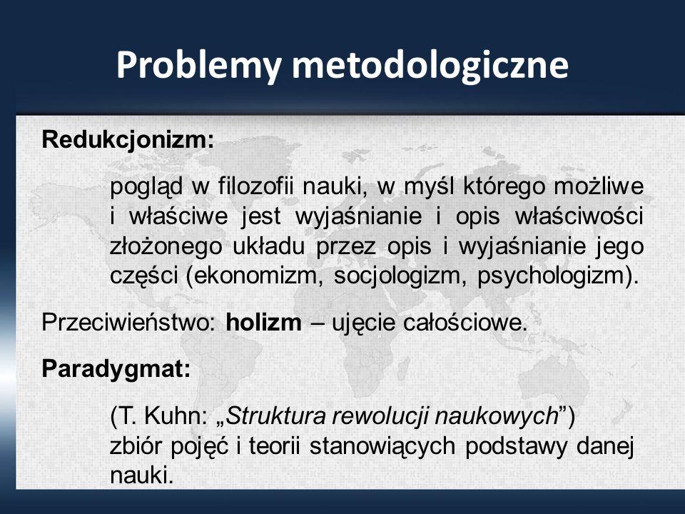 Problemy metodologiczne Redukcjonizm: pogląd w filozofii nauki, w myśl którego możliwe i właściwe jest wyjaśnianie i opis właściwości złożonego układu przez opis i wyjaśnianie jego części (ekonomizm, socjologizm, psychologizm).