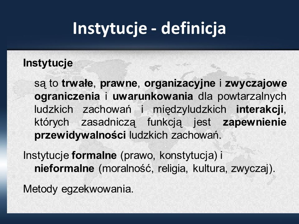 Instytucje - definicja Instytucje są to trwałe, prawne, organizacyjne i zwyczajowe ograniczenia i uwarunkowania dla powtarzalnych ludzkich zachowań i międzyludzkich interakcji, których zasadniczą funkcją jest zapewnienie przewidywalności ludzkich zachowań.