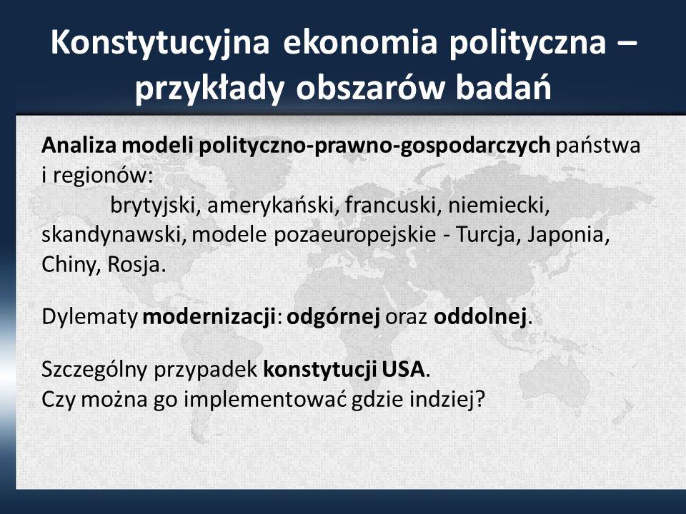 Konstytucyjna ekonomia polityczna – przykłady obszarów badań Analiza modeli polityczno-prawno-gospodarczych państwa i regionów: brytyjski, amerykański, francuski, niemiecki, skandynawski, modele pozaeuropejskie - Turcja, Japonia, Chiny, Rosja.