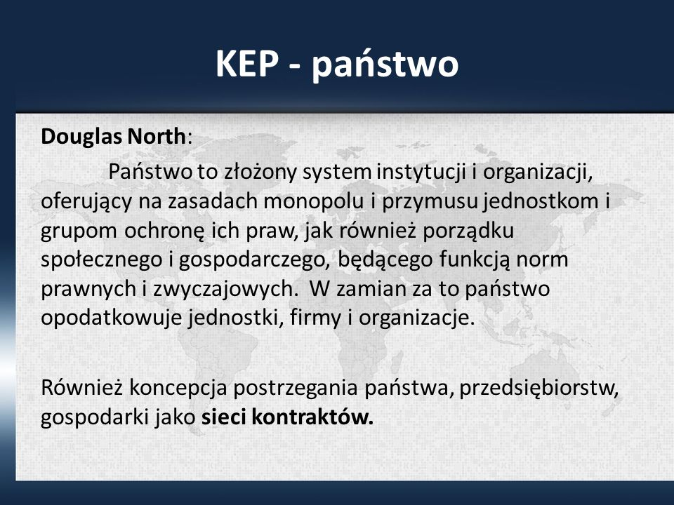 KEP - państwo Douglas North: Państwo to złożony system instytucji i organizacji, oferujący na zasadach monopolu i przymusu jednostkom i grupom ochronę ich praw, jak również porządku społecznego i gospodarczego, będącego funkcją norm prawnych i zwyczajowych.