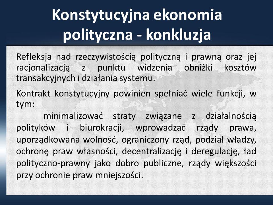 Konstytucyjna ekonomia polityczna - konkluzja Refleksja nad rzeczywistością polityczną i prawną oraz jej racjonalizacją z punktu widzenia obniżki kosztów transakcyjnych i działania systemu.