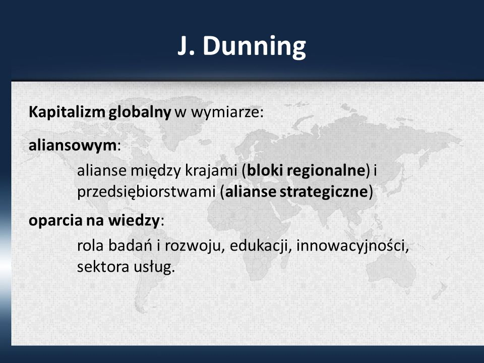 J. Dunning Kapitalizm globalny w wymiarze: aliansowym: alianse między krajami (bloki regionalne) i przedsiębiorstwami (alianse strategiczne) oparcia n