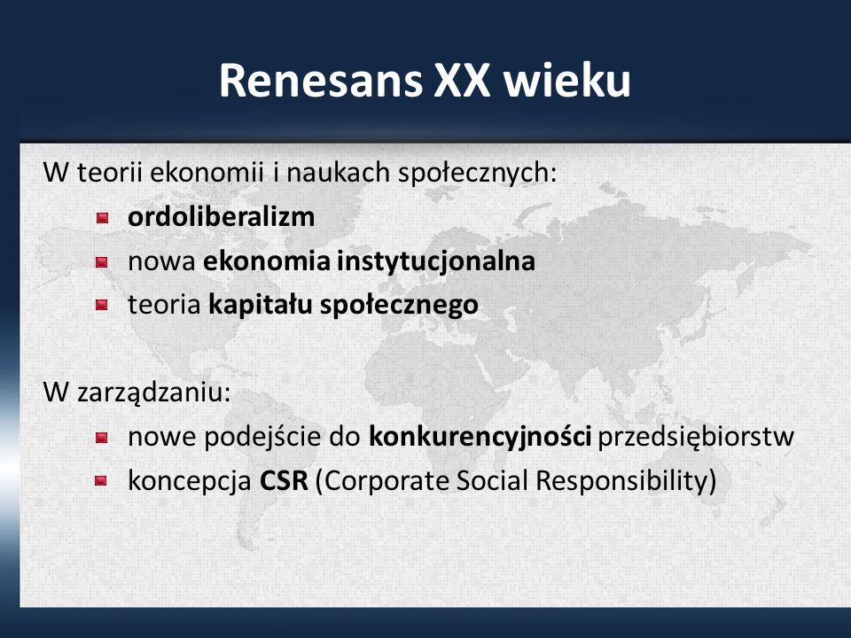 Renesans XX wieku W teorii ekonomii i naukach społecznych: ordoliberalizm nowa ekonomia instytucjonalna teoria kapitału społecznego W zarządzaniu: nowe podejście do konkurencyjności przedsiębiorstw koncepcja CSR (Corporate Social Responsibility)