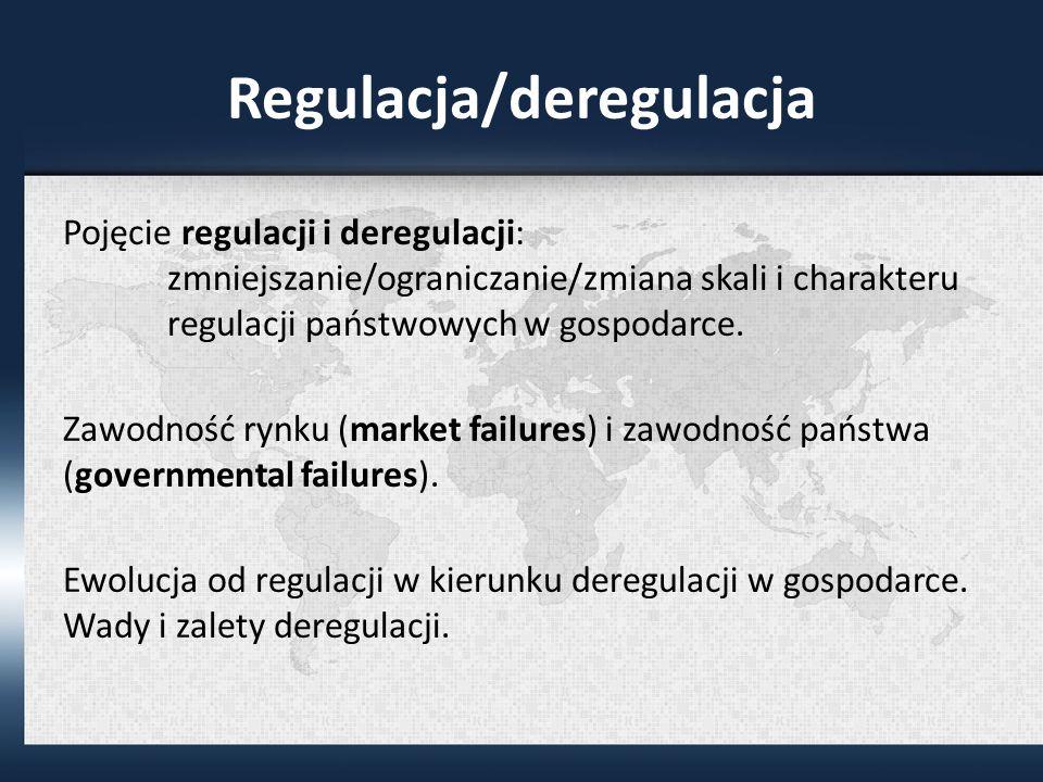 Regulacja/deregulacja Pojęcie regulacji i deregulacji: zmniejszanie/ograniczanie/zmiana skali i charakteru regulacji państwowych w gospodarce.