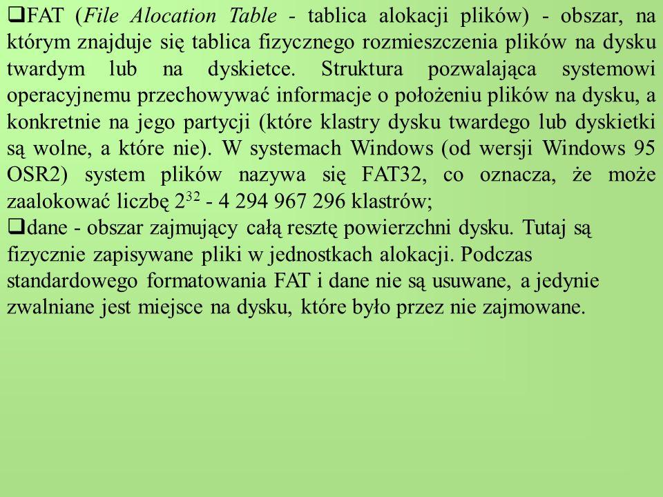 FAT (File Alocation Table - tablica alokacji plików) - obszar, na którym znajduje się tablica fizycznego rozmieszczenia plików na dysku twardym lub na dyskietce.