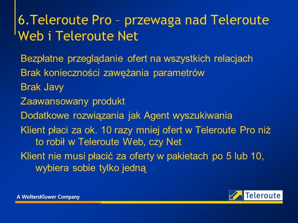 6.Teleroute Pro – przewaga nad Teleroute Web i Teleroute Net Bezpłatne przeglądanie ofert na wszystkich relacjach Brak konieczności zawężania parametrów Brak Javy Zaawansowany produkt Dodatkowe rozwiązania jak Agent wyszukiwania Klient płaci za ok.