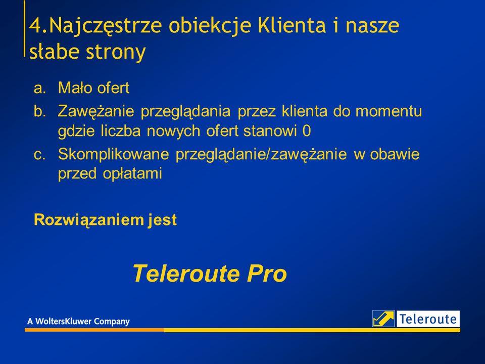 Teleroute Pro - cena 50 Euro miesięcznie – minimalne użytkowanie, a w tym przeglądanie ofert, zamieszczanie ofert, sms i km do 50 Euro Cena za otworzoną ofertę - według tabeli Cena za zamieszczona ofertę - według tabeli Cena za KM – 0,28 Euro Cena za SMS – 0,15 Euro Cena za SMS w systemie wyszukiwania Agenta = cena za otworzoną ofertę Cena za e-mail w systemie wyszukiwania Agenta - gratis