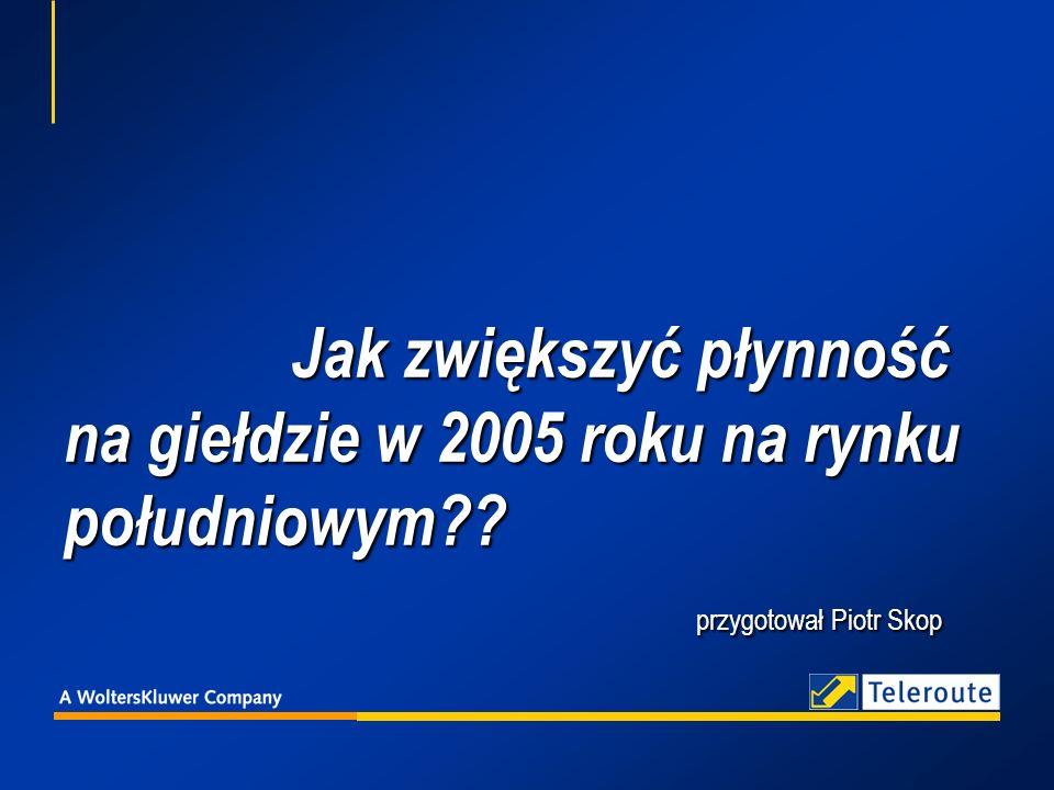 Jak zwiększyć płynność na giełdzie w 2005 roku na rynku południowym?? przygotował Piotr Skop Jak zwiększyć płynność na giełdzie w 2005 roku na rynku p