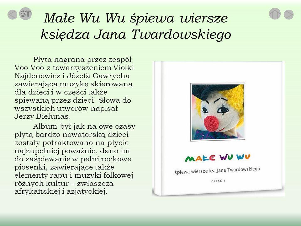 Małe Wu Wu śpiewa wiersze księdza Jana Twardowskiego Płyta nagrana przez zespół Voo Voo z towarzyszeniem Violki Najdenowicz i Józefa Gawrycha zawierająca muzykę skierowaną dla dzieci i w części także śpiewaną przez dzieci.