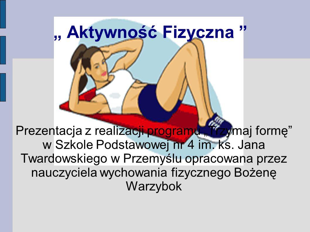 Aktywność Fizyczna Prezentacja z realizacji programu Trzymaj formę w Szkole Podstawowej nr 4 im. ks. Jana Twardowskiego w Przemyślu opracowana przez n