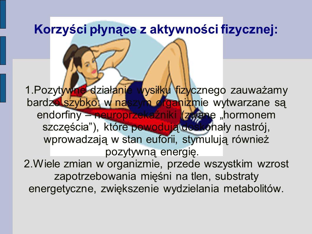 Korzyści płynące z aktywności fizycznej: 1.Pozytywne działanie wysiłku fizycznego zauważamy bardzo szybko: w naszym organizmie wytwarzane są endorfiny
