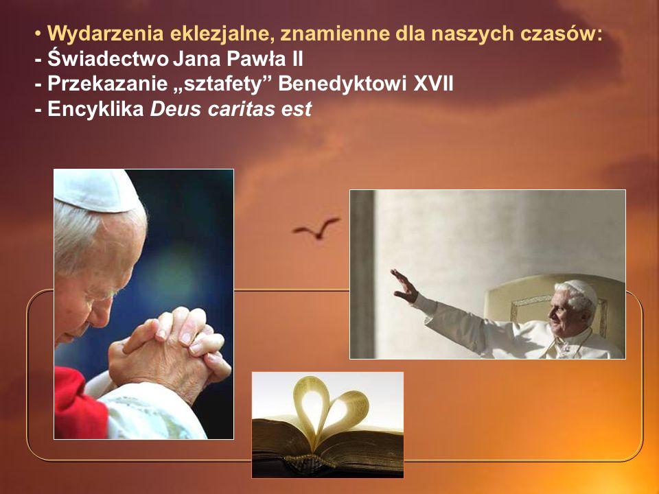 Wydarzenia eklezjalne, znamienne dla naszych czasów: - Świadectwo Jana Pawła II - Przekazanie sztafety Benedyktowi XVII - Encyklika Deus caritas est