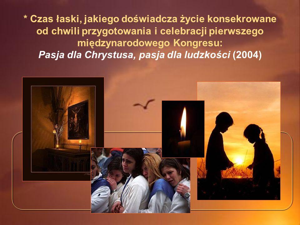 * Czas łaski, jakiego doświadcza życie konsekrowane od chwili przygotowania i celebracji pierwszego międzynarodowego Kongresu: Pasja dla Chrystusa, pasja dla ludzkości (2004)