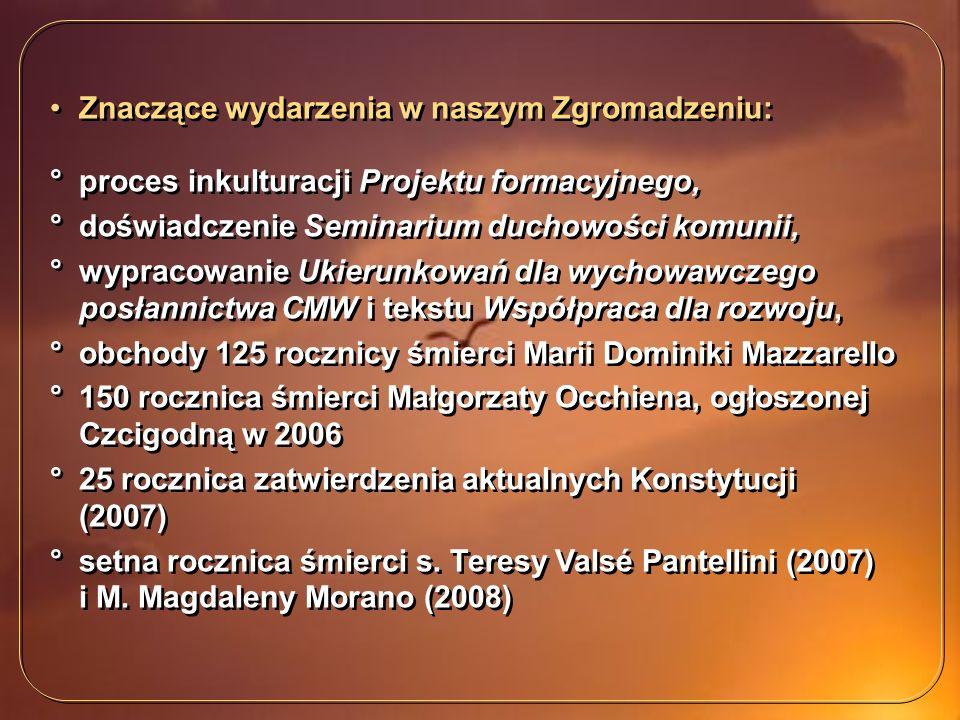 Znaczące wydarzenia w naszym Zgromadzeniu: °proces inkulturacji Projektu formacyjnego, °doświadczenie Seminarium duchowości komunii, °wypracowanie Ukierunkowań dla wychowawczego posłannictwa CMW i tekstu Współpraca dla rozwoju, °obchody 125 rocznicy śmierci Marii Dominiki Mazzarello °150 rocznica śmierci Małgorzaty Occhiena, ogłoszonej Czcigodną w 2006 °25 rocznica zatwierdzenia aktualnych Konstytucji (2007) °setna rocznica śmierci s.
