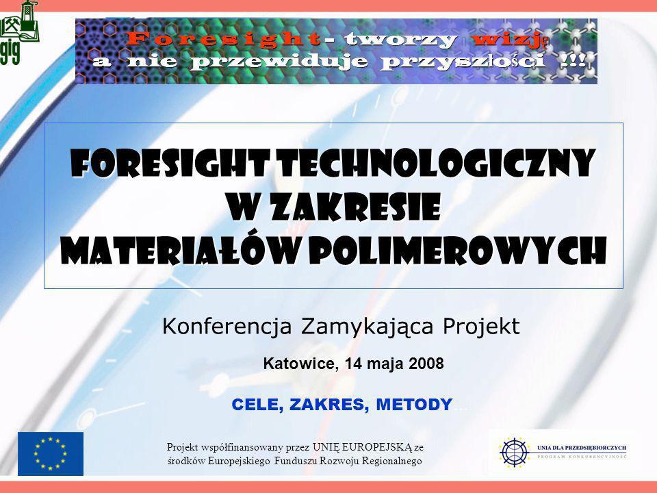 Foresight technologiczny w zakresie materiałów polimerowych Konferencja Zamykająca Projekt Katowice, 14 maja 2008 Projekt współfinansowany przez UNIĘ EUROPEJSKĄ ze środków Europejskiego Funduszu Rozwoju Regionalnego CELE, ZAKRES, METODY … F o r e s i g h t - tworzy wizj ę a nie przewiduje przysz ł o ś ci !!.