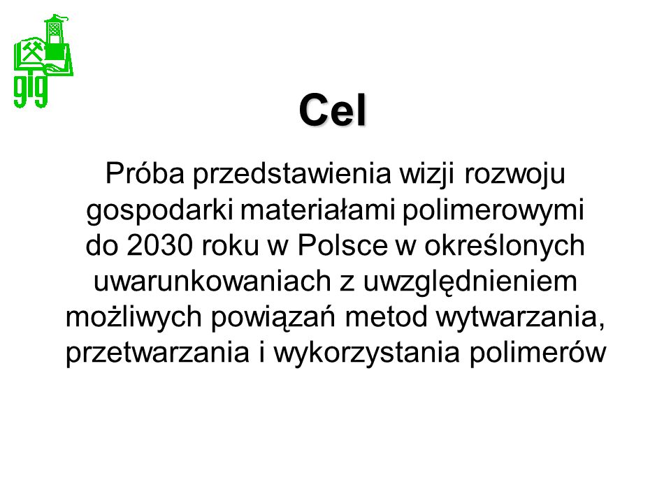 Cel Próba przedstawienia wizji rozwoju gospodarki materiałami polimerowymi do 2030 roku w Polsce w określonych uwarunkowaniach z uwzględnieniem możliw