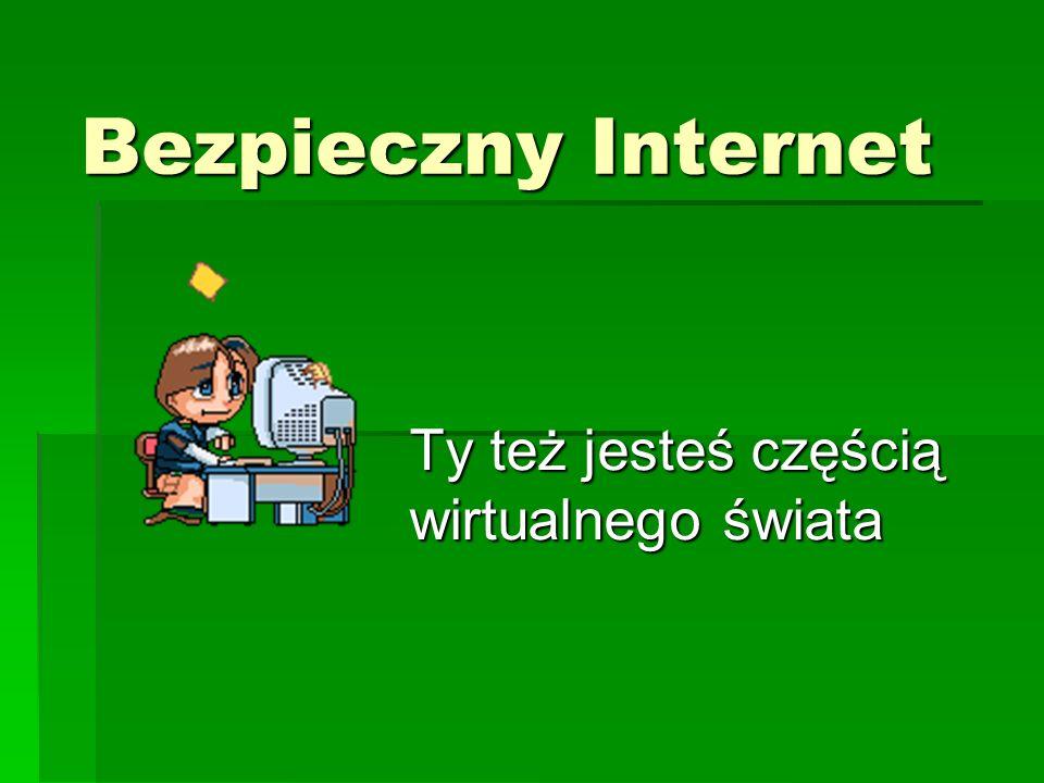 Bezpieczny Internet Ty też jesteś częścią wirtualnego świata