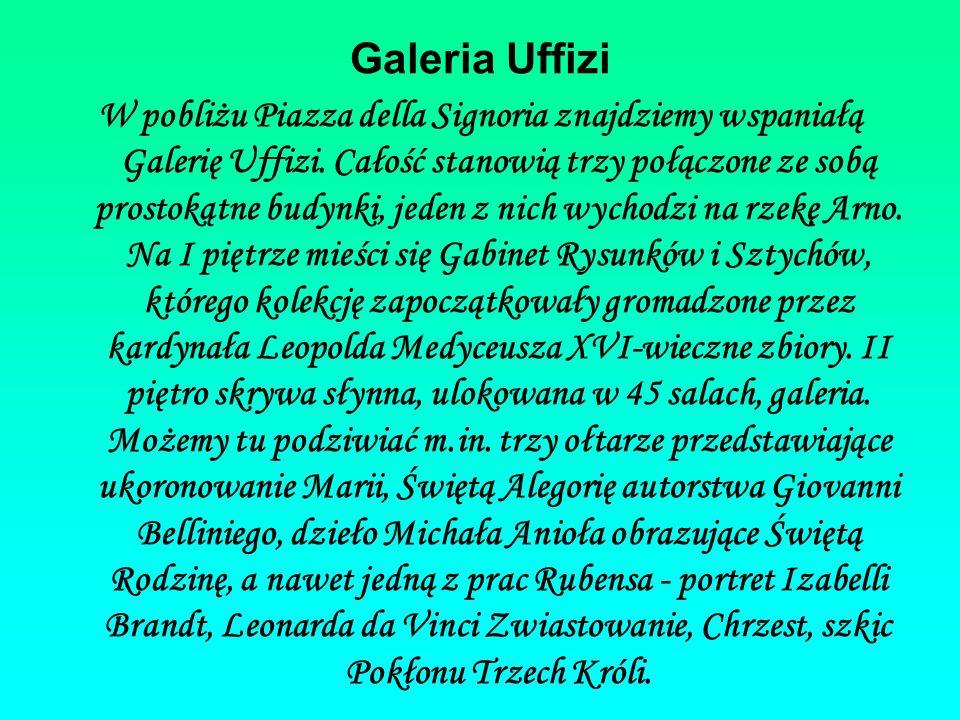 Galeria Uffizi W pobliżu Piazza della Signoria znajdziemy wspaniałą Galerię Uffizi. Całość stanowią trzy połączone ze sobą prostokątne budynki, jeden